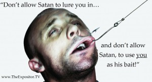 """Don't allow Satan to lure you in. And don't allow Satan, to use you as his bait!"" Bill Rhetts"