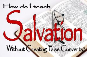 How do I teach salvation without creating false converts